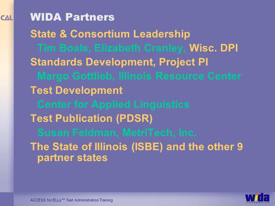ACCESS for ELLs Test Administration Training WIDA Partners State & Consortium Leadership Tim Boals, Elizabeth Cranley, Wisc.