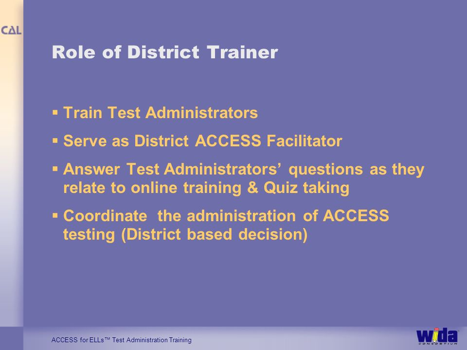 ACCESS for ELLs Test Administration Training Role of District Trainer Train Test Administrators Serve as District ACCESS Facilitator Answer Test Admin