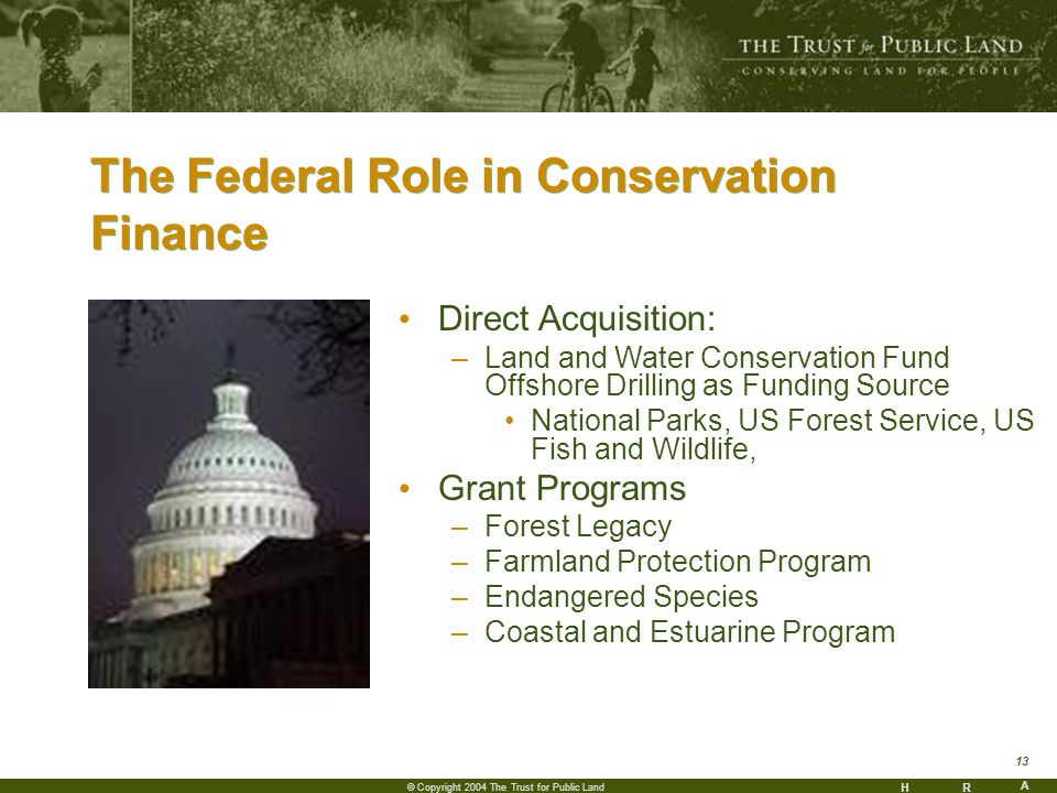 HR A 13 © Copyright 2004 The Trust for Public Land The Federal Role in Conservation Finance Direct Acquisition: –Land and Water Conservation Fund Offshore Drilling as Funding Source National Parks, US Forest Service, US Fish and Wildlife, Grant Programs –Forest Legacy –Farmland Protection Program –Endangered Species –Coastal and Estuarine Program