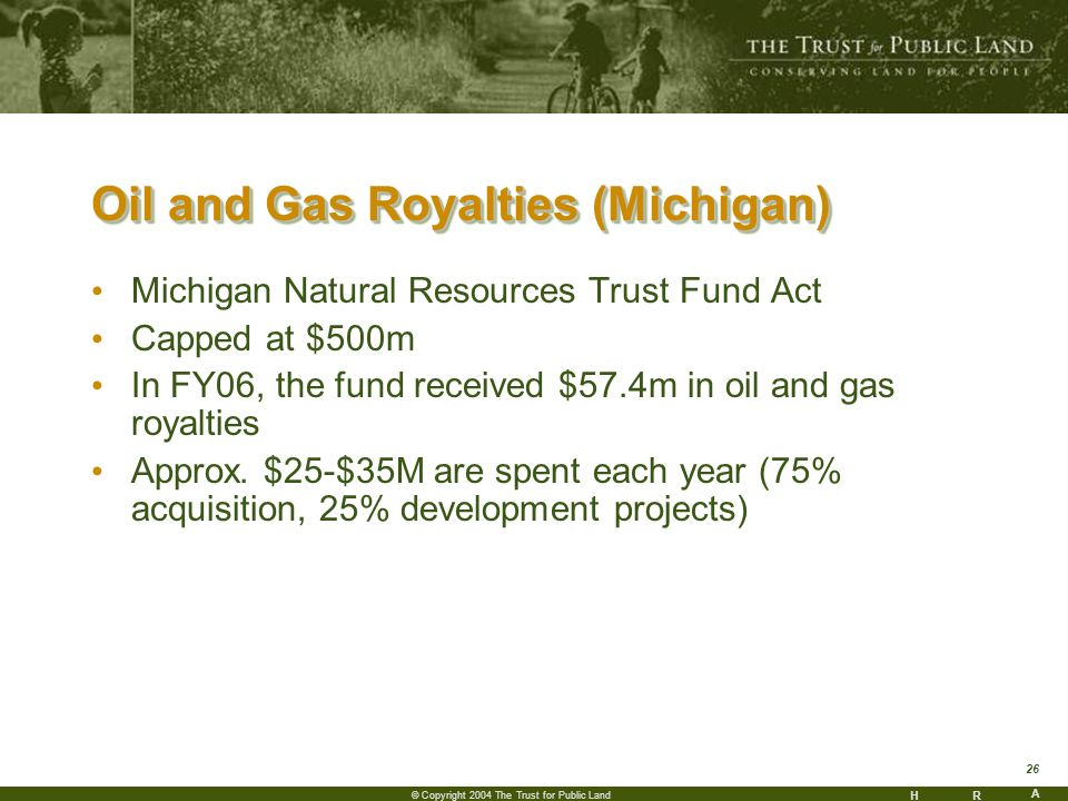 HR A 26 © Copyright 2004 The Trust for Public Land Oil and Gas Royalties (Michigan) Michigan Natural Resources Trust Fund Act Capped at $500m In FY06, the fund received $57.4m in oil and gas royalties Approx.
