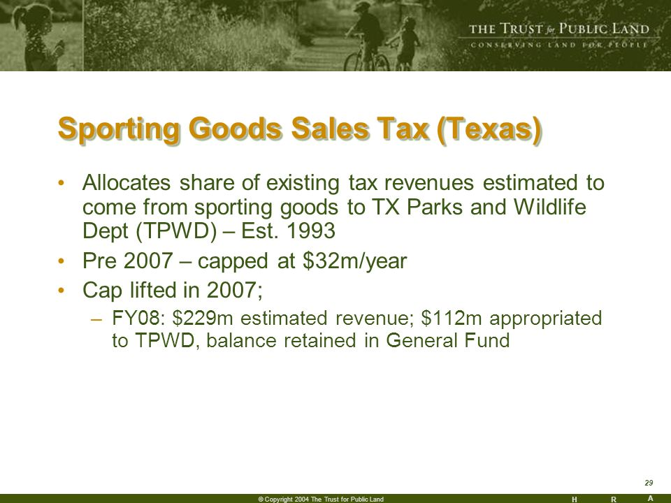 HR A 29 © Copyright 2004 The Trust for Public Land Sporting Goods Sales Tax (Texas) Allocates share of existing tax revenues estimated to come from sporting goods to TX Parks and Wildlife Dept (TPWD) – Est.