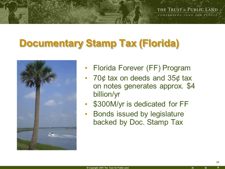 HR A 34 © Copyright 2004 The Trust for Public Land Documentary Stamp Tax (Florida) Florida Forever (FF) Program 70¢ tax on deeds and 35¢ tax on notes generates approx.