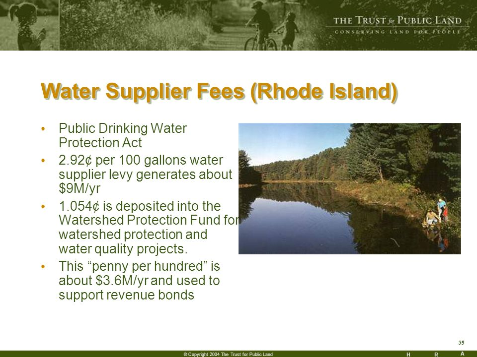 HR A 35 © Copyright 2004 The Trust for Public Land Water Supplier Fees (Rhode Island) Public Drinking Water Protection Act 2.92¢ per 100 gallons water supplier levy generates about $9M/yr 1.054¢ is deposited into the Watershed Protection Fund for watershed protection and water quality projects.