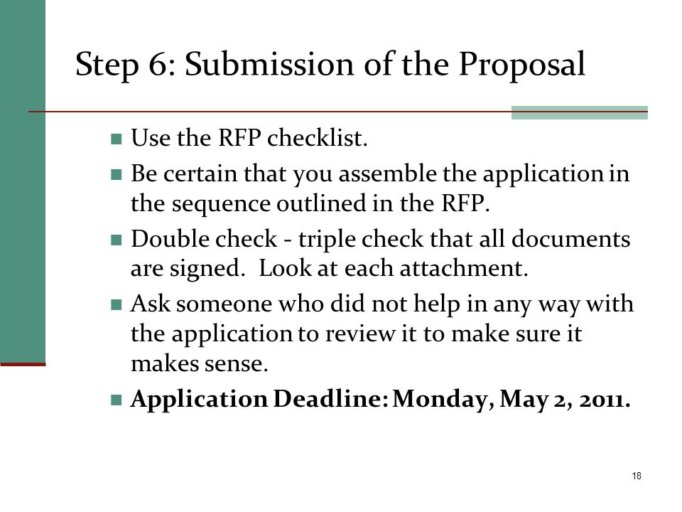Step 6: Submission of the Proposal Use the RFP checklist. Be certain that you assemble the application in the sequence outlined in the RFP. Double che