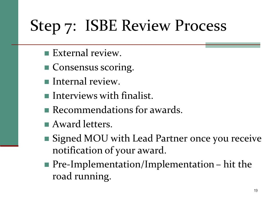 Step 7:ISBE Review Process External review. Consensus scoring. Internal review. Interviews with finalist. Recommendations for awards. Award letters. S