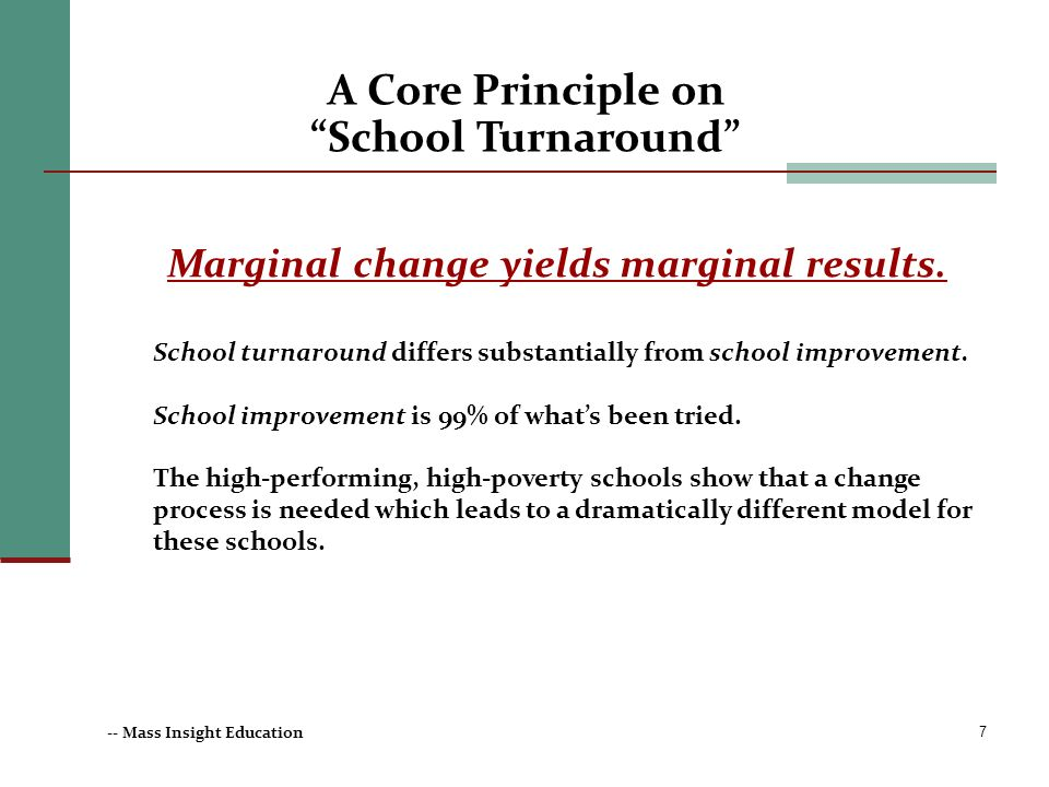 7 Marginal change yields marginal results. School turnaround differs substantially from school improvement. School improvement is 99% of whats been tr