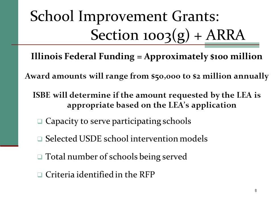 8 School Improvement Grants: Section 1003(g) + ARRA Illinois Federal Funding = Approximately $100 million Award amounts will range from $50,000 to $2