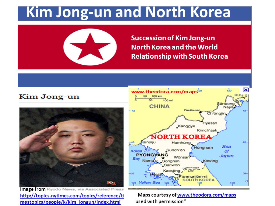 Kim Jong-un and North Korea Maps courtesy of www.theodora.com/maps used with permission www.theodora.com/maps Succession of Kim Jong-un North Korea and the World Relationship with South Korea Image from http://topics.nytimes.com/topics/reference/ti mestopics/people/k/kim_jongun/index.html http://topics.nytimes.com/topics/reference/ti mestopics/people/k/kim_jongun/index.html
