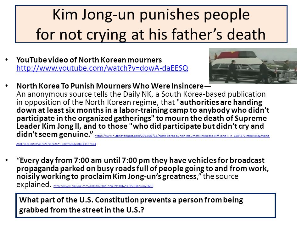 Kim Jong-un punishes people for not crying at his fathers death YouTube video of North Korean mourners http://www.youtube.com/watch?v=dowA-daEESQ http://www.youtube.com/watch?v=dowA-daEESQ North Korea To Punish Mourners Who Were Insincere An anonymous source tells the Daily NK, a South Korea-based publication in opposition of the North Korean regime, that authorities are handing down at least six months in a labor-training camp to anybody who didn t participate in the organized gatherings to mourn the death of Supreme Leader Kim Jong Il, and to those who did participate but didn t cry and didn t seem genuine.