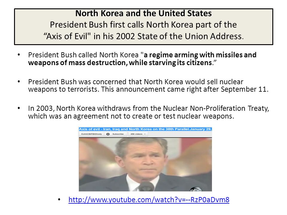 North Korea and the United States North Korea and the United States President Bush first calls North Korea part of the Axis of Evil in his 2002 State of the Union Address.