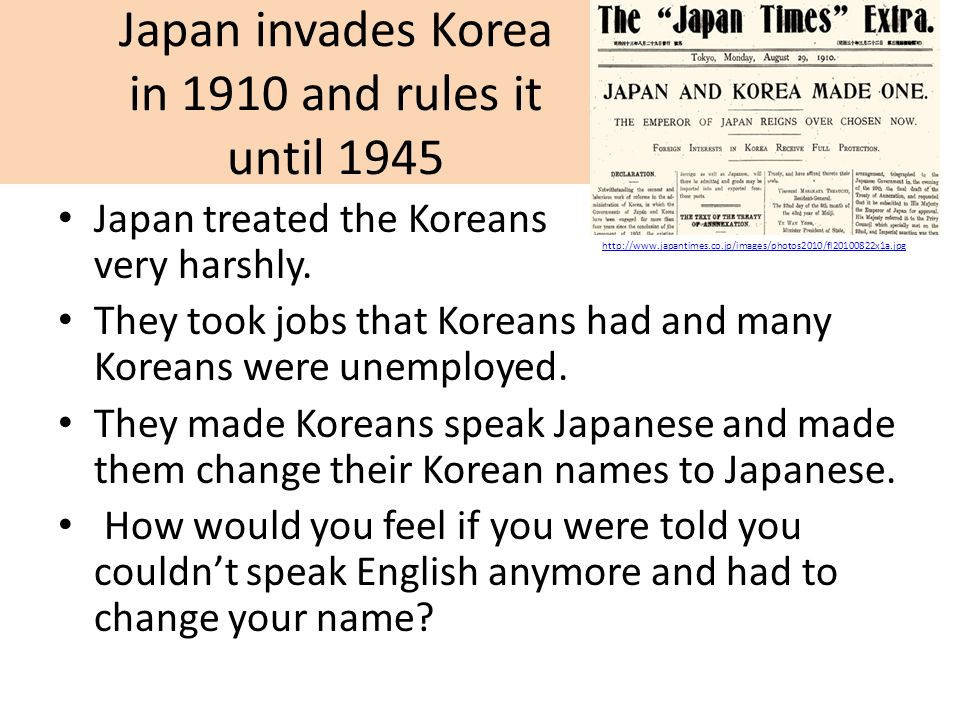 Japan invades Korea in 1910 and rules it until 1945 Japan treated the Koreans very harshly. They took jobs that Koreans had and many Koreans were unem