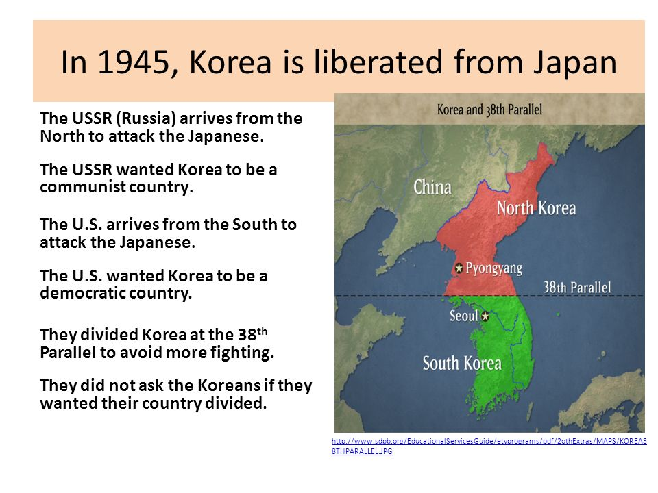 In 1945, Korea is liberated from Japan The USSR (Russia) arrives from the North to attack the Japanese. The USSR wanted Korea to be a communist countr