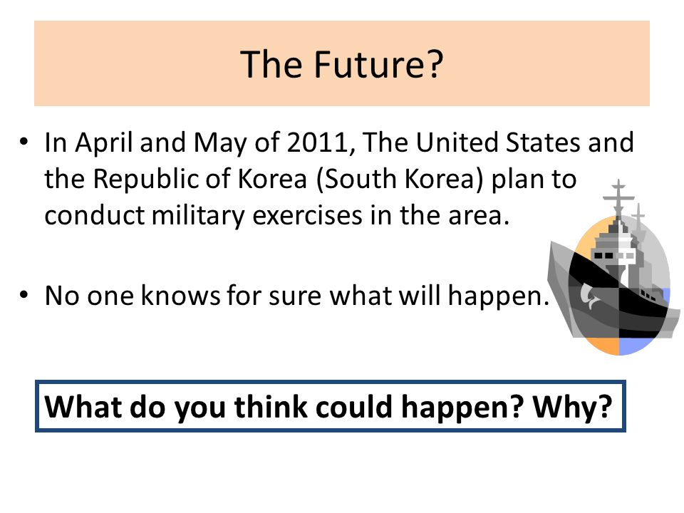 The Future? In April and May of 2011, The United States and the Republic of Korea (South Korea) plan to conduct military exercises in the area. No one