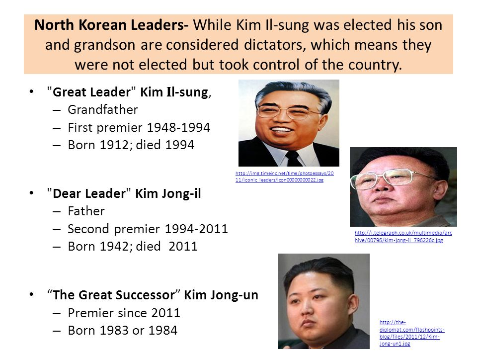 North Korean Leaders- While Kim Il-sung was elected his son and grandson are considered dictators, which means they were not elected but took control of the country.