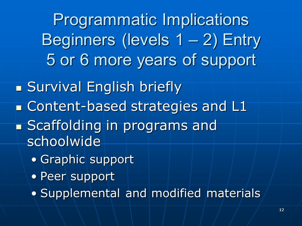 12 Programmatic Implications Beginners (levels 1 – 2) Entry 5 or 6 more years of support Survival English briefly Survival English briefly Content-bas