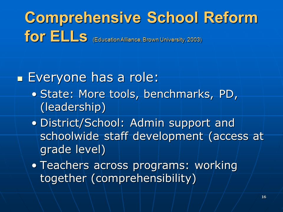 16 Comprehensive School Reform for ELLs (Education Alliance, Brown University, 2003) Everyone has a role: Everyone has a role: State: More tools, benc