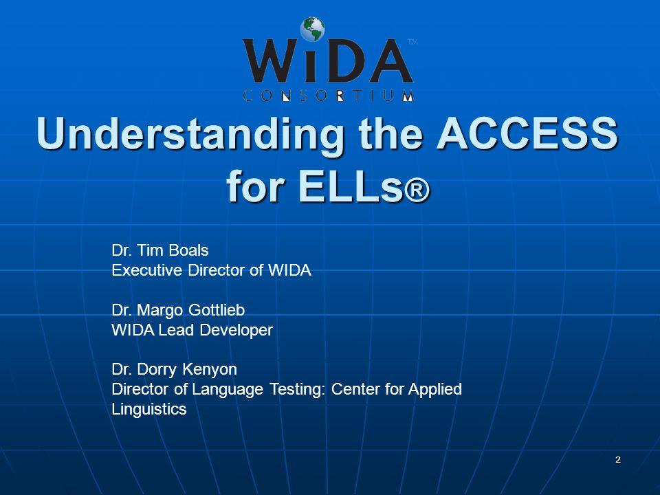 2 Understanding the ACCESS for ELLs ® Dr. Tim Boals Executive Director of WIDA Dr. Margo Gottlieb WIDA Lead Developer Dr. Dorry Kenyon Director of Lan