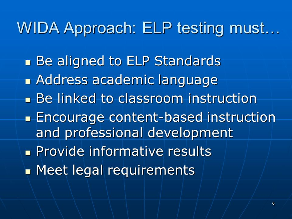 6 WIDA Approach: ELP testing must… Be aligned to ELP Standards Be aligned to ELP Standards Address academic language Address academic language Be link