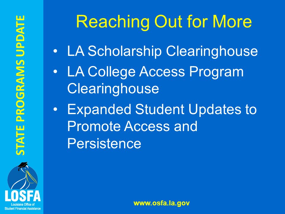 STATE PROGRAMS UPDATE Reaching Out for More LA Scholarship Clearinghouse LA College Access Program Clearinghouse Expanded Student Updates to Promote Access and Persistence www.osfa.la.gov