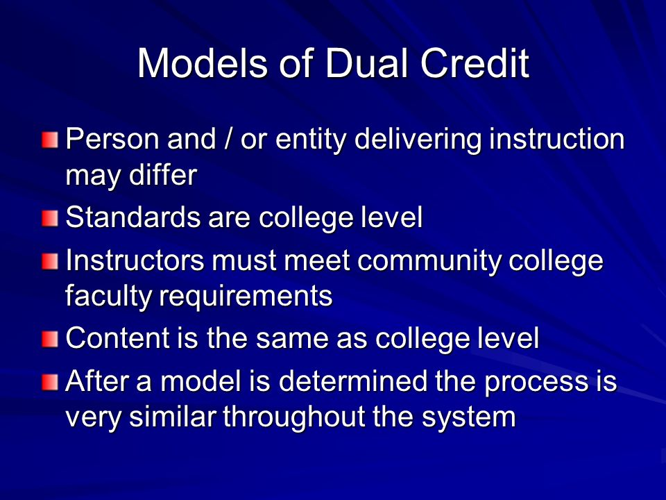 Models of Dual Credit Person and / or entity delivering instruction may differ Standards are college level Instructors must meet community college faculty requirements Content is the same as college level After a model is determined the process is very similar throughout the system