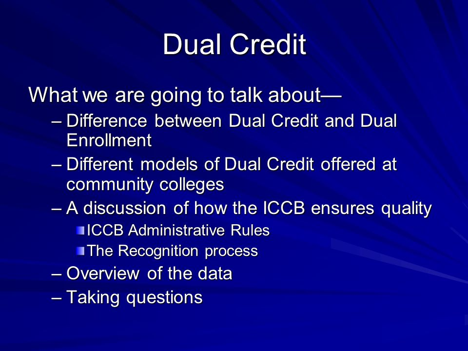 Dual Credit What we are going to talk about –Difference between Dual Credit and Dual Enrollment –Different models of Dual Credit offered at community colleges –A discussion of how the ICCB ensures quality ICCB Administrative Rules The Recognition process –Overview of the data –Taking questions