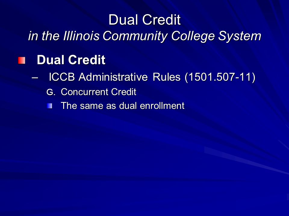 Dual Credit in the Illinois Community College System Dual Credit –ICCB Administrative Rules ( ) G.