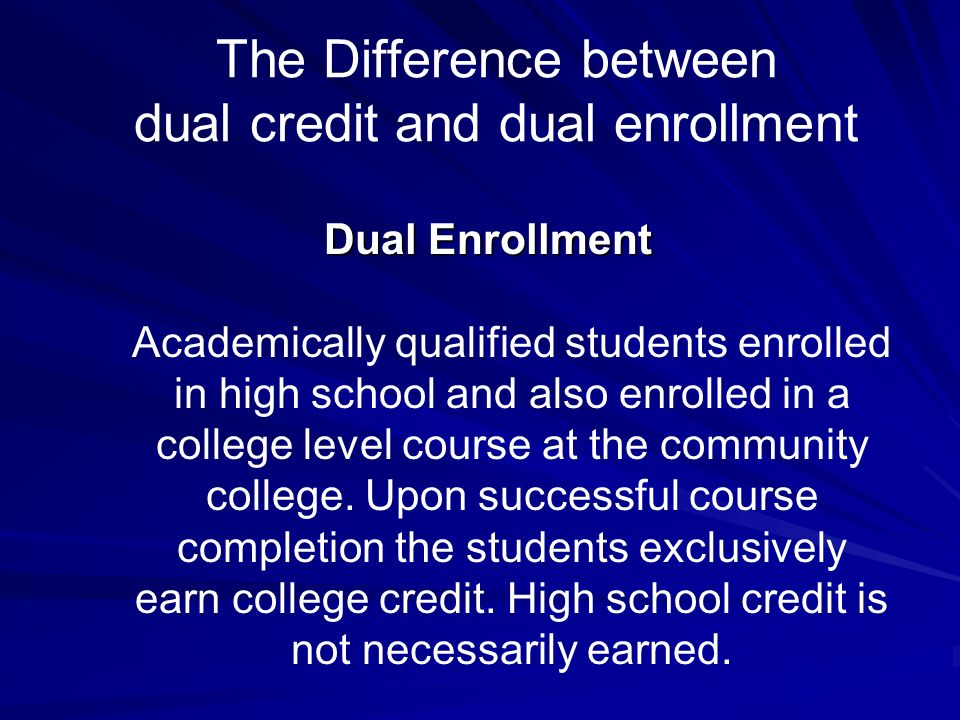 The Difference between dual credit and dual enrollment Dual Enrollment Academically qualified students enrolled in high school and also enrolled in a college level course at the community college.