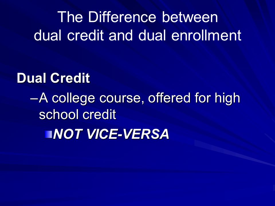 The Difference between dual credit and dual enrollment Dual Credit –A college course, offered for high school credit NOT VICE-VERSA