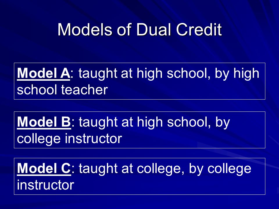 Model C: taught at college, by college instructor Model B: taught at high school, by college instructor Model A: taught at high school, by high school teacher Models of Dual Credit