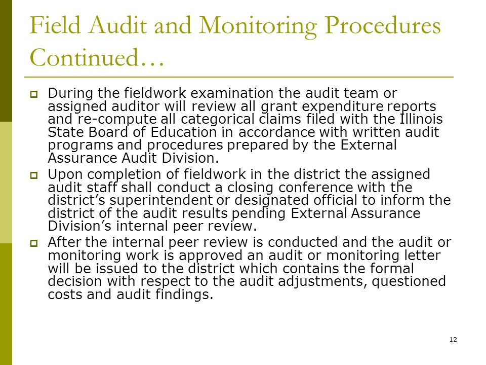12 Field Audit and Monitoring Procedures Continued… During the fieldwork examination the audit team or assigned auditor will review all grant expenditure reports and re-compute all categorical claims filed with the Illinois State Board of Education in accordance with written audit programs and procedures prepared by the External Assurance Audit Division.