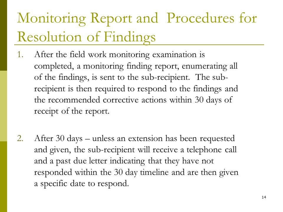 14 Monitoring Report and Procedures for Resolution of Findings 1.After the field work monitoring examination is completed, a monitoring finding report, enumerating all of the findings, is sent to the sub-recipient.