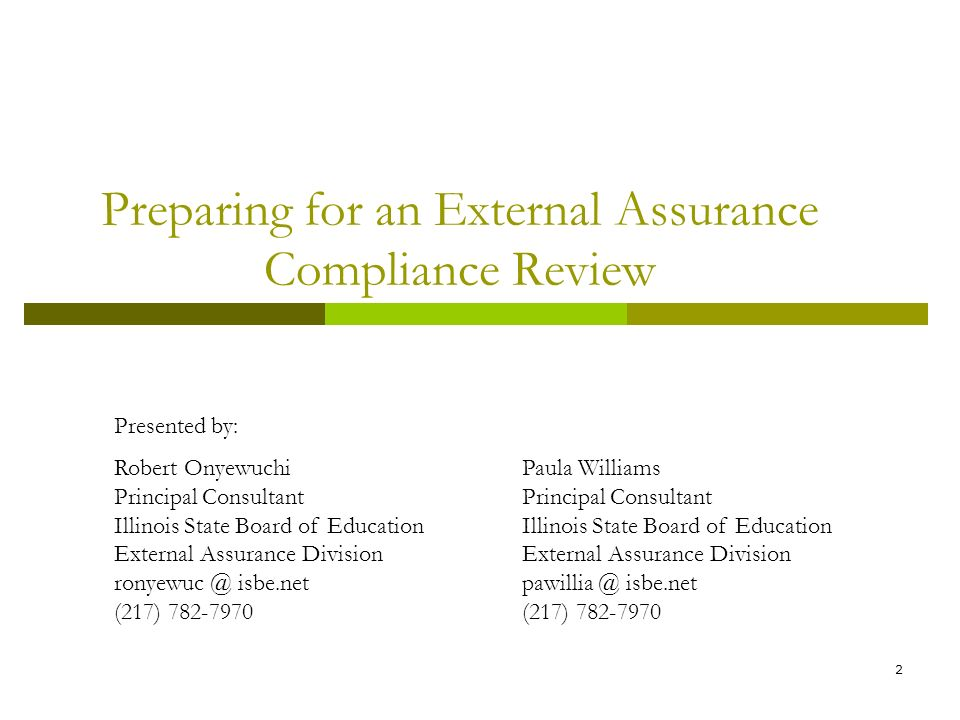 2 Preparing for an External Assurance Compliance Review Presented by: Robert Onyewuchi Principal Consultant Illinois State Board of Education External Assurance Division ronyewuc @ isbe.net (217) 782-7970 Paula Williams Principal Consultant Illinois State Board of Education External Assurance Division pawillia @ isbe.net (217) 782-7970