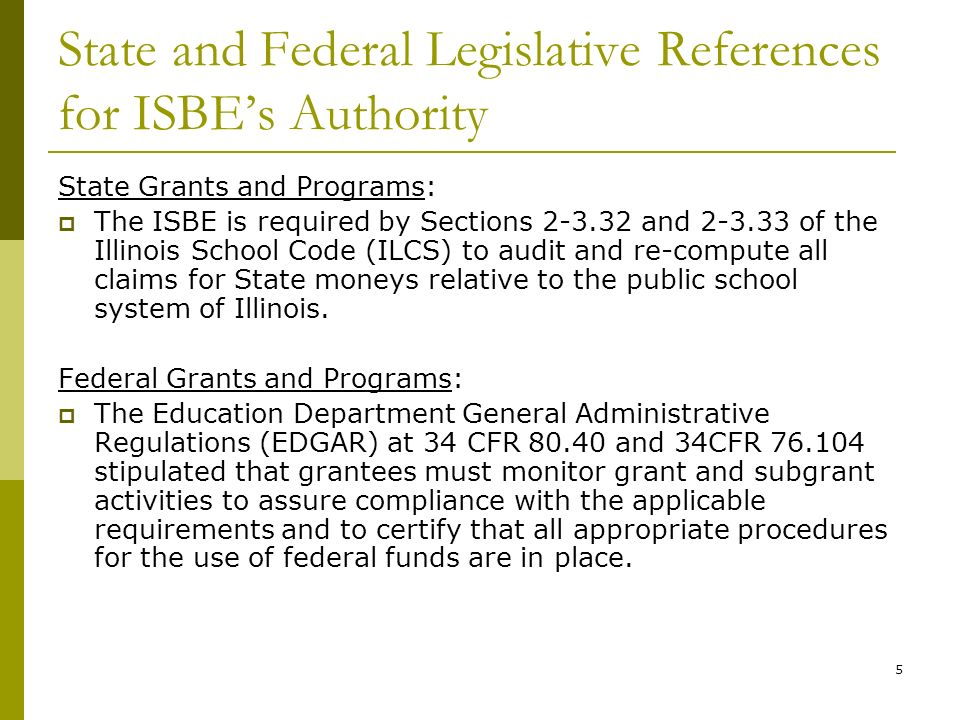 5 State and Federal Legislative References for ISBEs Authority State Grants and Programs: The ISBE is required by Sections 2-3.32 and 2-3.33 of the Illinois School Code (ILCS) to audit and re-compute all claims for State moneys relative to the public school system of Illinois.