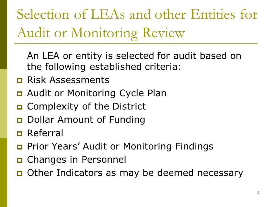 6 Selection of LEAs and other Entities for Audit or Monitoring Review An LEA or entity is selected for audit based on the following established criteria: Risk Assessments Audit or Monitoring Cycle Plan Complexity of the District Dollar Amount of Funding Referral Prior Years Audit or Monitoring Findings Changes in Personnel Other Indicators as may be deemed necessary