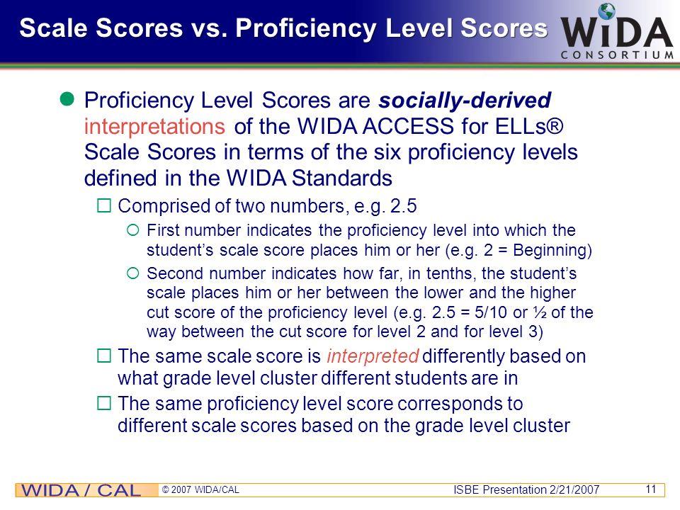 ISBE Presentation 2/21/2007 © 2007 WIDA/CAL 11 Scale Scores vs. Proficiency Level Scores Proficiency Level Scores are socially-derived interpretations