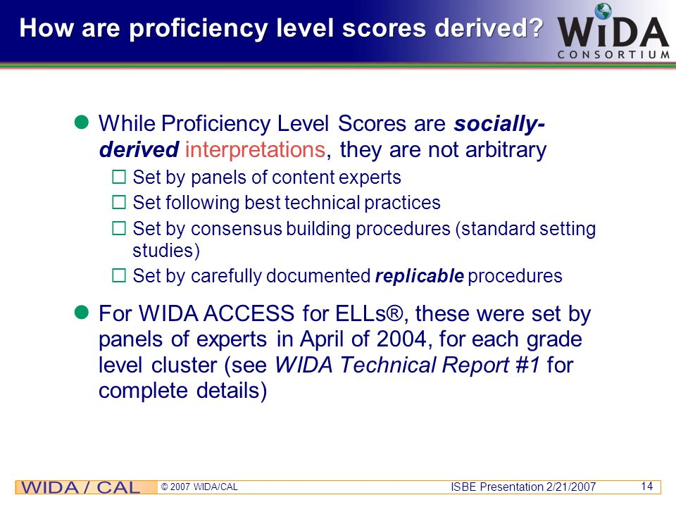 ISBE Presentation 2/21/2007 © 2007 WIDA/CAL 14 How are proficiency level scores derived? While Proficiency Level Scores are socially- derived interpre
