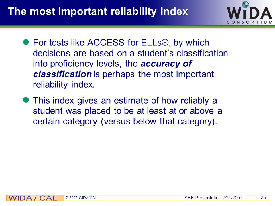 ISBE Presentation 2/21/2007 © 2007 WIDA/CAL 25 The most important reliability index For tests like ACCESS for ELLs®, by which decisions are based on a
