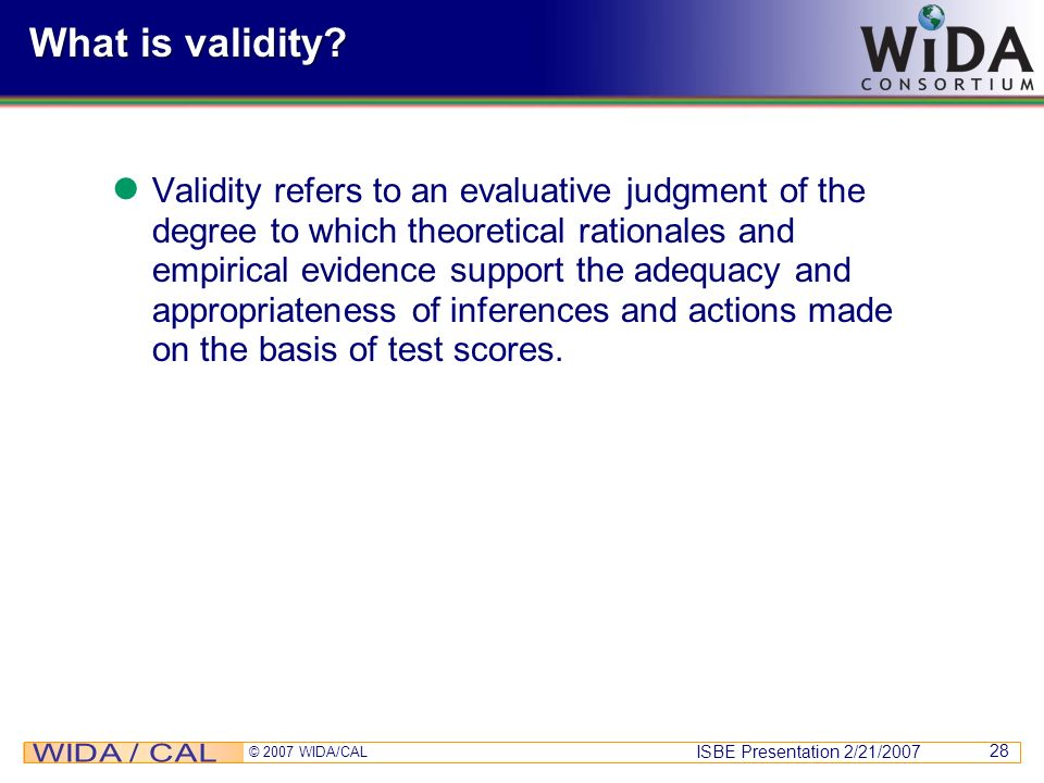 ISBE Presentation 2/21/2007 © 2007 WIDA/CAL 28 What is validity? Validity refers to an evaluative judgment of the degree to which theoretical rational