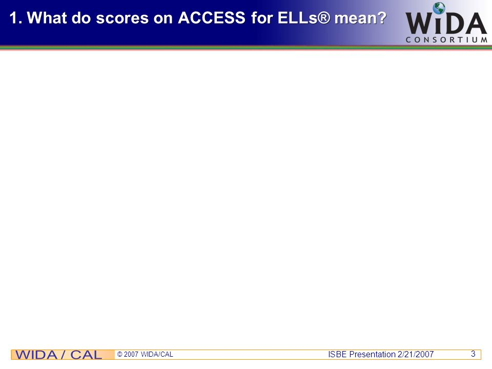 ISBE Presentation 2/21/2007 © 2007 WIDA/CAL 3 1. What do scores on ACCESS for ELLs® mean?