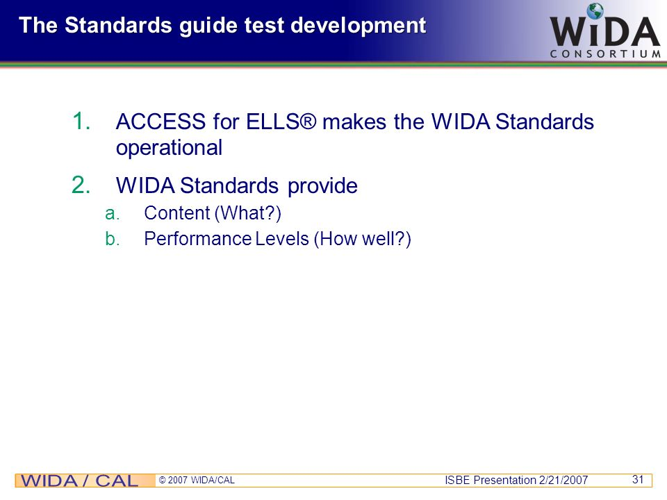 ISBE Presentation 2/21/2007 © 2007 WIDA/CAL 31 The Standards guide test development 1. ACCESS for ELLS® makes the WIDA Standards operational 2. WIDA S