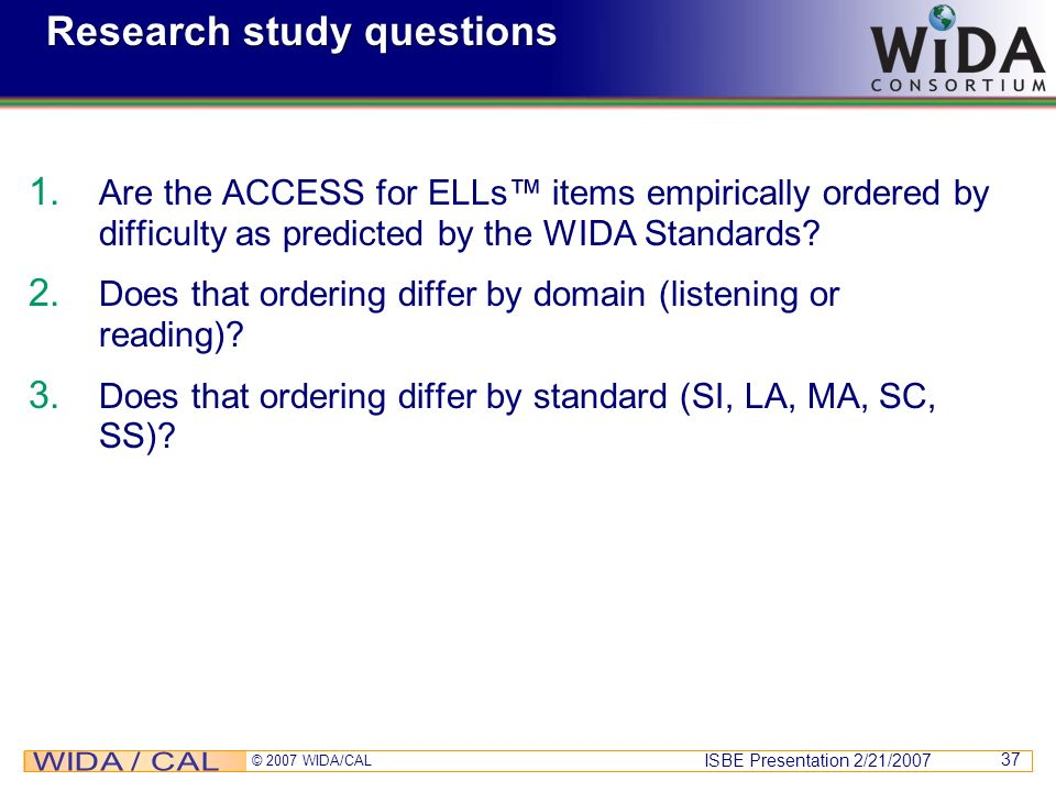 ISBE Presentation 2/21/2007 © 2007 WIDA/CAL 37 Research study questions 1. Are the ACCESS for ELLs items empirically ordered by difficulty as predicte