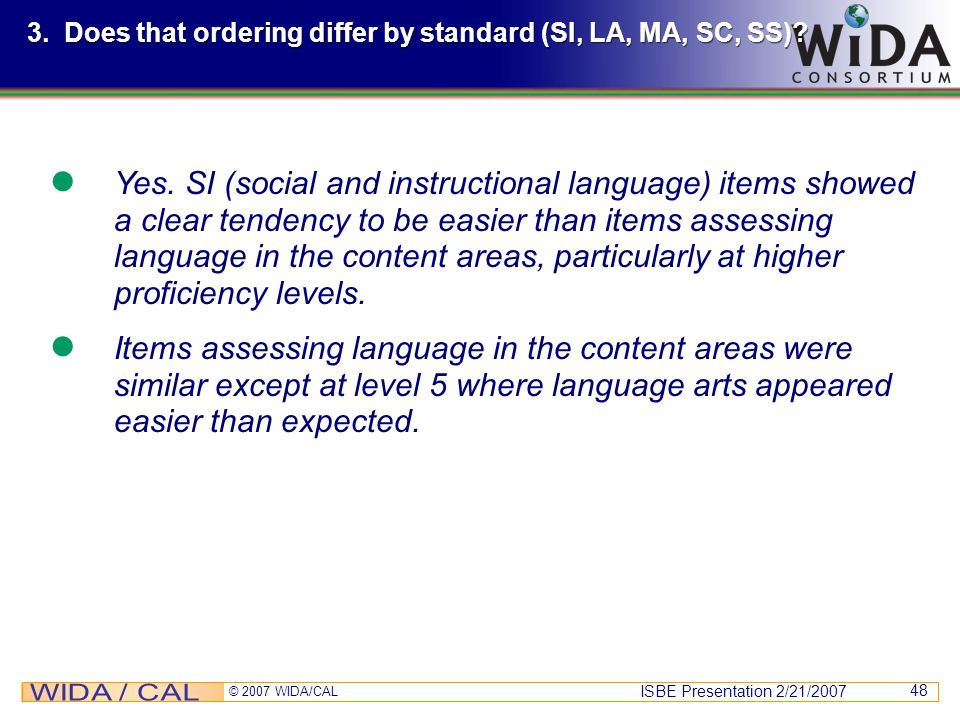 ISBE Presentation 2/21/2007 © 2007 WIDA/CAL 48 3. Does that ordering differ by standard (SI, LA, MA, SC, SS)? Yes. SI (social and instructional langua