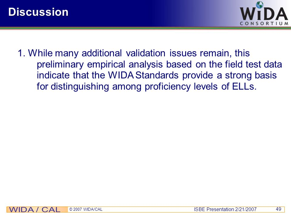 ISBE Presentation 2/21/2007 © 2007 WIDA/CAL 49 Discussion 1. While many additional validation issues remain, this preliminary empirical analysis based