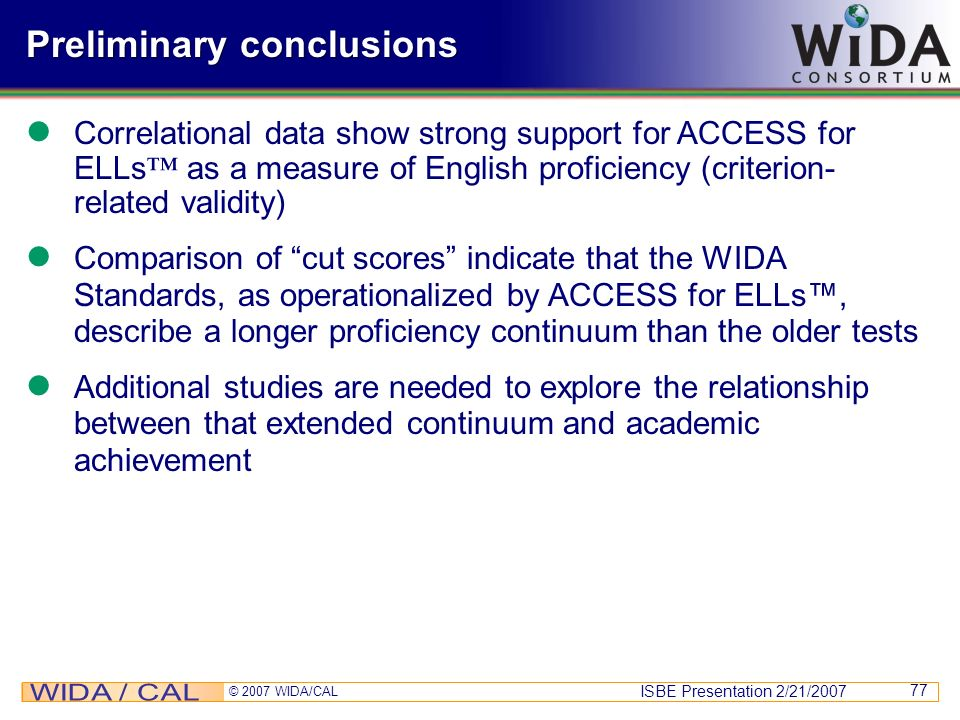 ISBE Presentation 2/21/2007 © 2007 WIDA/CAL 77 Preliminary conclusions Correlational data show strong support for ACCESS for ELLs as a measure of Engl