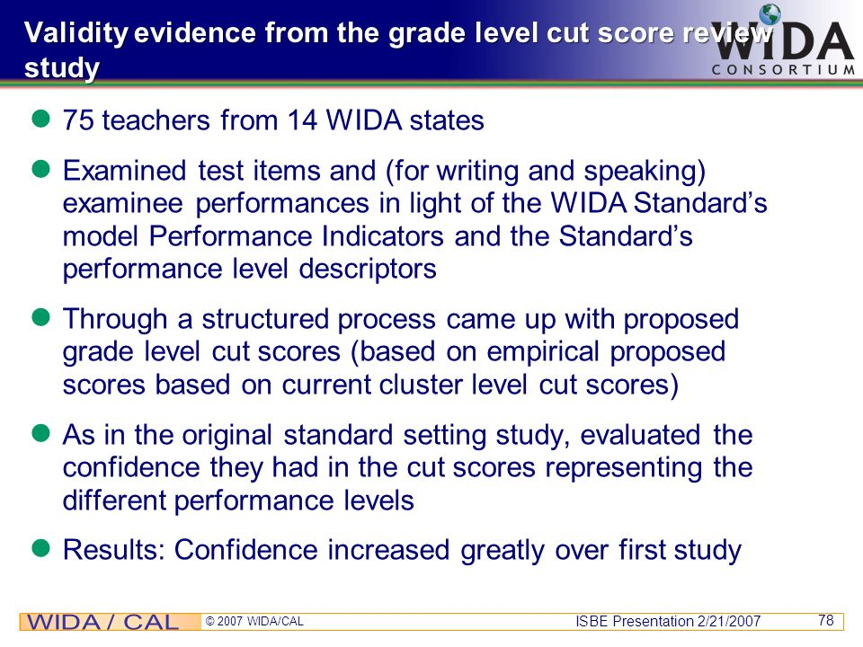 ISBE Presentation 2/21/2007 © 2007 WIDA/CAL 78 Validity evidence from the grade level cut score review study 75 teachers from 14 WIDA states Examined