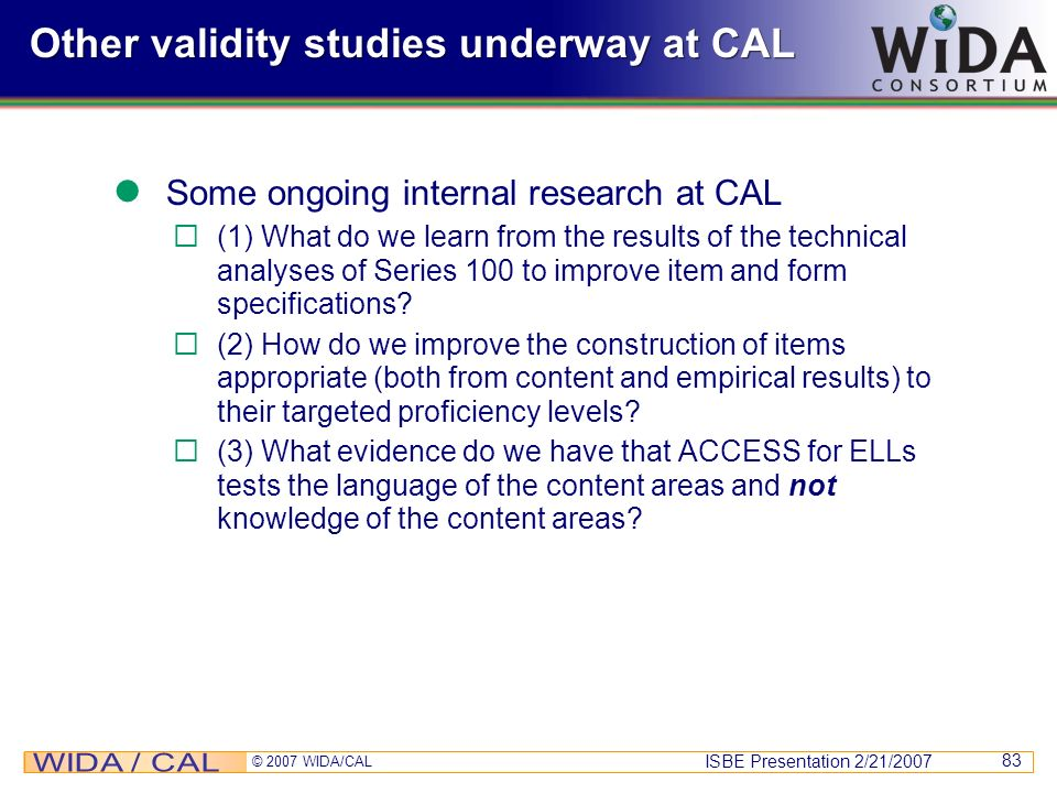ISBE Presentation 2/21/2007 © 2007 WIDA/CAL 83 Other validity studies underway at CAL Some ongoing internal research at CAL (1) What do we learn from