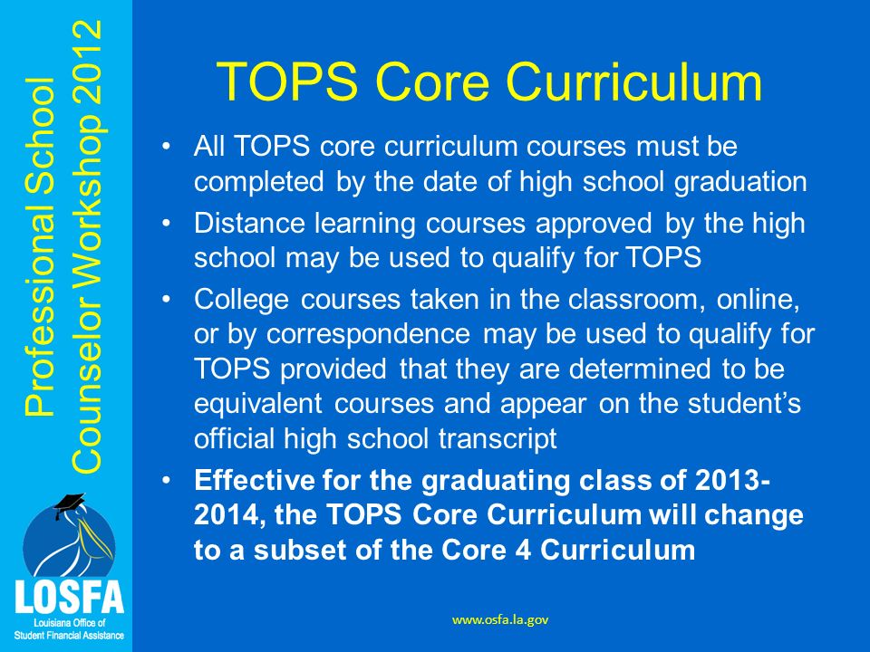Professional School Counselor Workshop 2012 TOPS Core Curriculum All TOPS core curriculum courses must be completed by the date of high school graduat