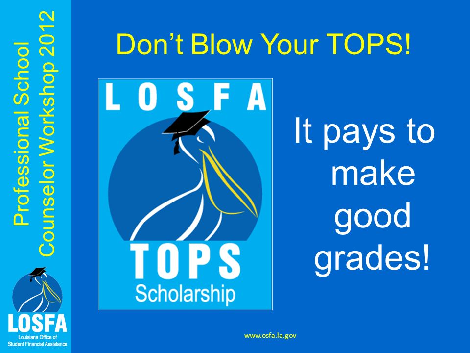 Professional School Counselor Workshop 2012 Dont Blow Your TOPS! It pays to make good grades! www.osfa.la.gov