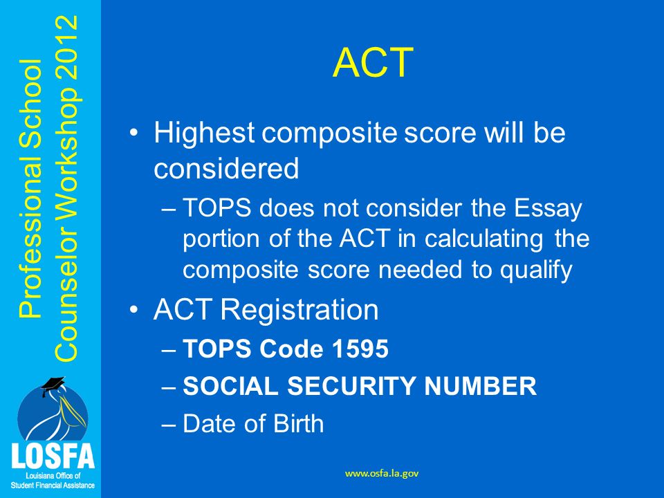 Professional School Counselor Workshop 2012 ACT Highest composite score will be considered –TOPS does not consider the Essay portion of the ACT in cal
