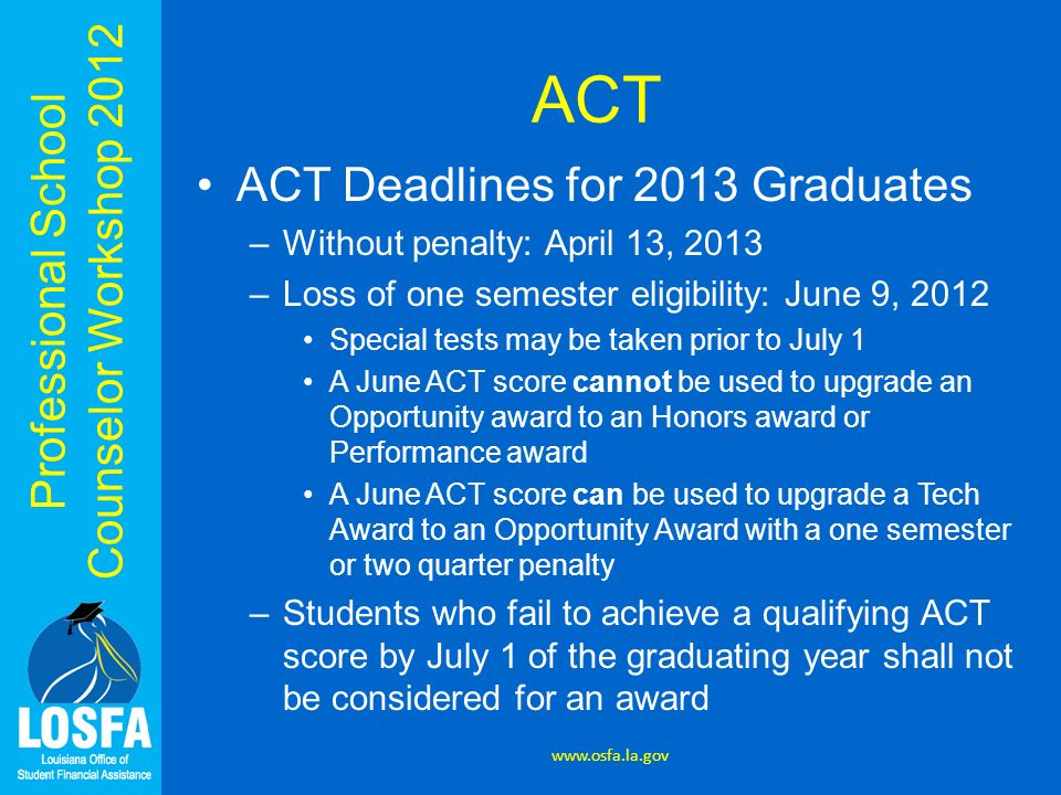 Professional School Counselor Workshop 2012 ACT ACT Deadlines for 2013 Graduates –Without penalty: April 13, 2013 –Loss of one semester eligibility: J